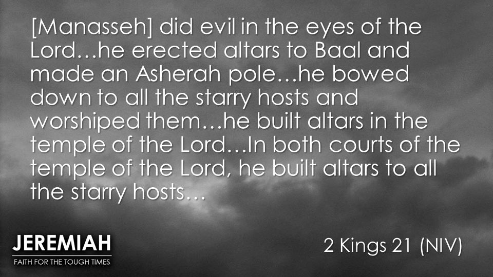 [Manasseh] did evil in the eyes of the Lord…he erected altars to Baal and made an Asherah pole…he bowed down to all the starry hosts and worshiped them…he built altars in the temple of the Lord…In both courts of the temple of the Lord, he built altars to all the starry hosts…